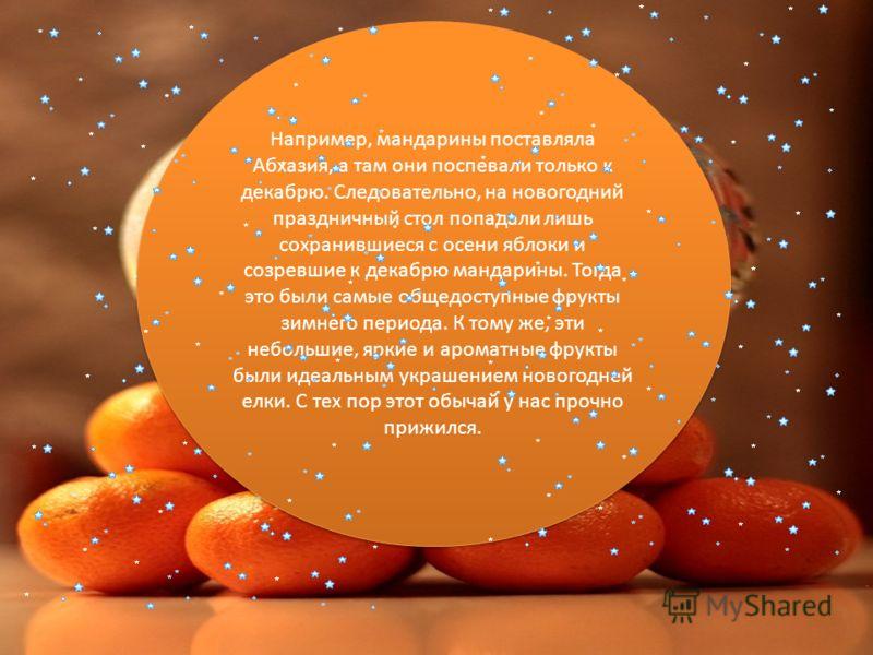 Например, мандарины поставляла Абхазия, а там они поспевали только к декабрю. Следовательно, на новогодний праздничный стол попадали лишь сохранившиеся с осени яблоки и созревшие к декабрю мандарины. Тогда это были самые общедоступные фрукты зимнего