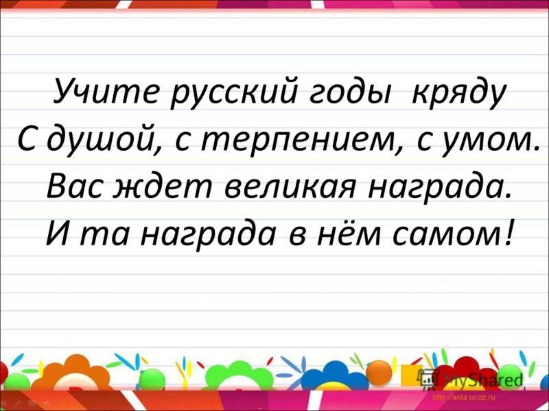 Учите русский годы кряду С душой, с терпением, с умом. Вас ждет великая награда. И та награда в нём самом!