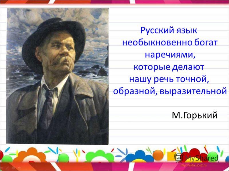 Русский язык необыкновенно богат наречиями, которые делают нашу речь точной, образной, выразительной М.Горький