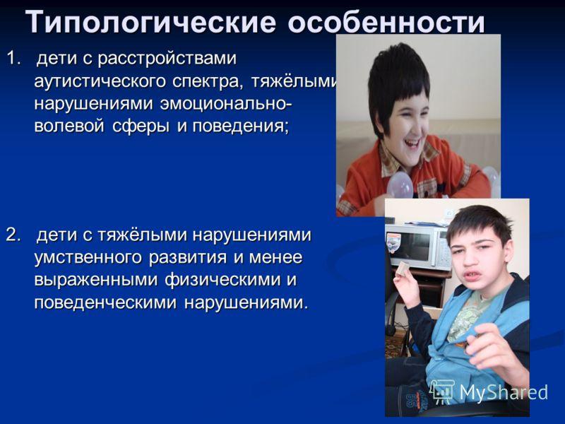Типологические особенности 1. дети с расстройствами аутистического спектра, тяжёлыми нарушениями эмоционально- волевой сферы и поведения; 2. дети с тяжёлыми нарушениями умственного развития и менее выраженными физическими и поведенческими нарушениями