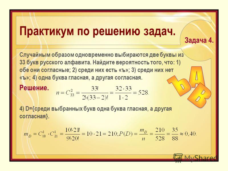 Практикум по решению задач. Cлучайным образом одновременно выбираются две буквы из 33 букв русского алфавита. Найдите вероятность того, что: 1) обе они согласные; 2) среди них есть «ъ»; 3) среди них нет «ъ»; 4) одна буква гласная, а другая согласная.