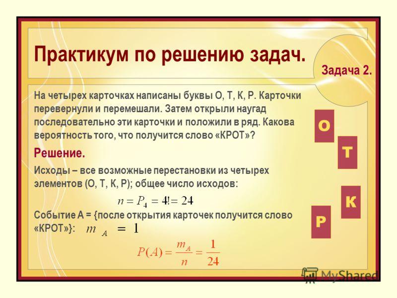 Практикум по решению задач. На четырех карточках написаны буквы О, Т, К, Р. Карточки перевернули и перемешали. Затем открыли наугад последовательно эти карточки и положили в ряд. Какова вероятность того, что получится слово «КРОТ»? Решение. Исходы –