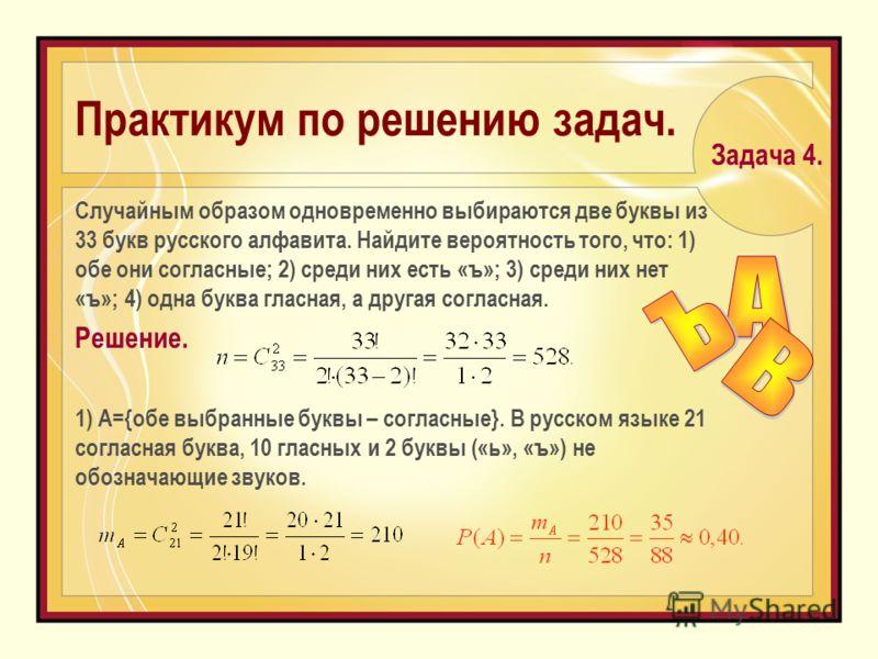 Практикум по решению задач. Случайным образом одновременно выбираются две буквы из 33 букв русского алфавита. Найдите вероятность того, что: 1) обе они согласные; 2) среди них есть «ъ»; 3) среди них нет «ъ»; 4) одна буква гласная, а другая согласная.