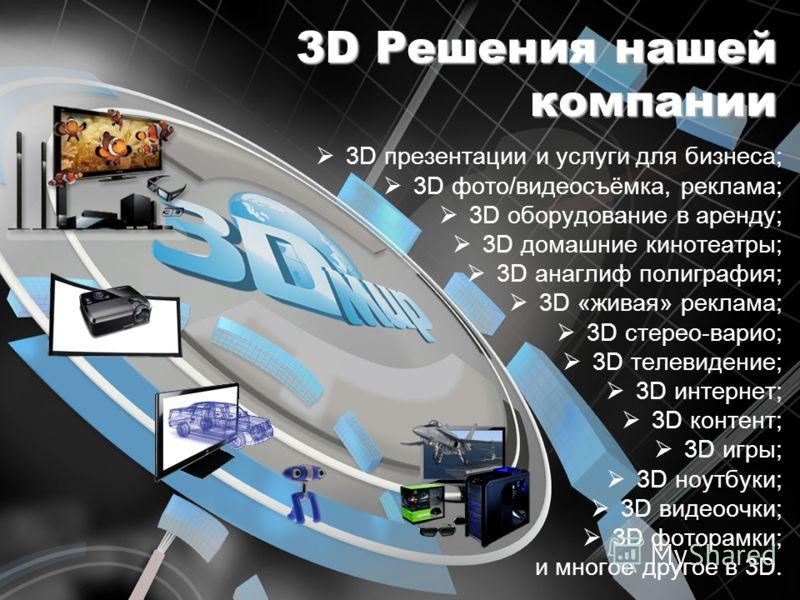 3D Решения нашей компании 3D презентации и услуги для бизнеса; 3D фото/видеосъёмка, реклама; 3D оборудование в аренду; 3D домашние кинотеатры; 3D анаглиф полиграфия; 3D «живая» реклама; 3D стерео-варио; 3D телевидение; 3D интернет; 3D контент; 3D игр