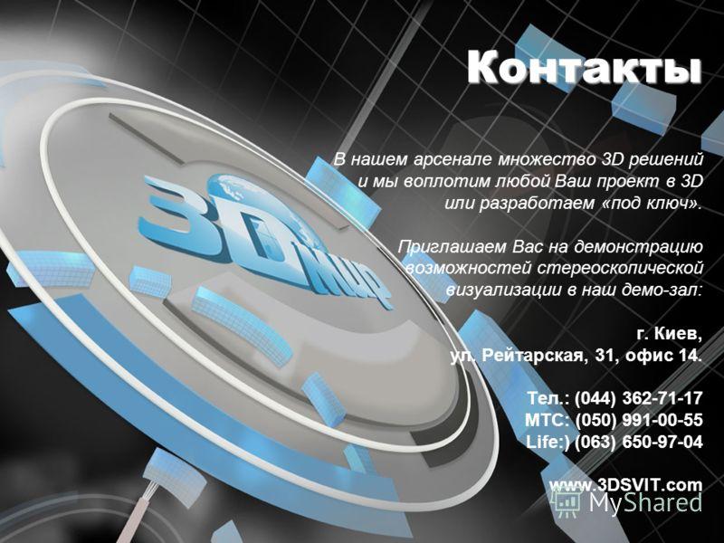 Контакты В нашем арсенале множество 3D решений и мы воплотим любой Ваш проект в 3D или разработаем «под ключ». Приглашаем Вас на демонстрацию возможностей стереоскопической визуализации в наш демо-зал: г. Киев, ул. Рейтарская, 31, офис 14. Тел.: (044