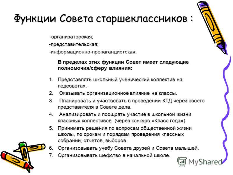Функции Совета старшеклассников : - организаторская; -представительская;-информационно-пропагандистская. В пределах этих функции Совет имеет следующие полномочия/сферу влияния: 1.Представлять школьный ученический коллектив на педсоветах. 2. Оказывать