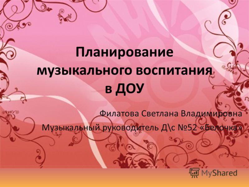 Планирование музыкального воспитания в ДОУ Филатова Светлана Владимировна Музыкальный руководитель Д\с 52 «Белочка»