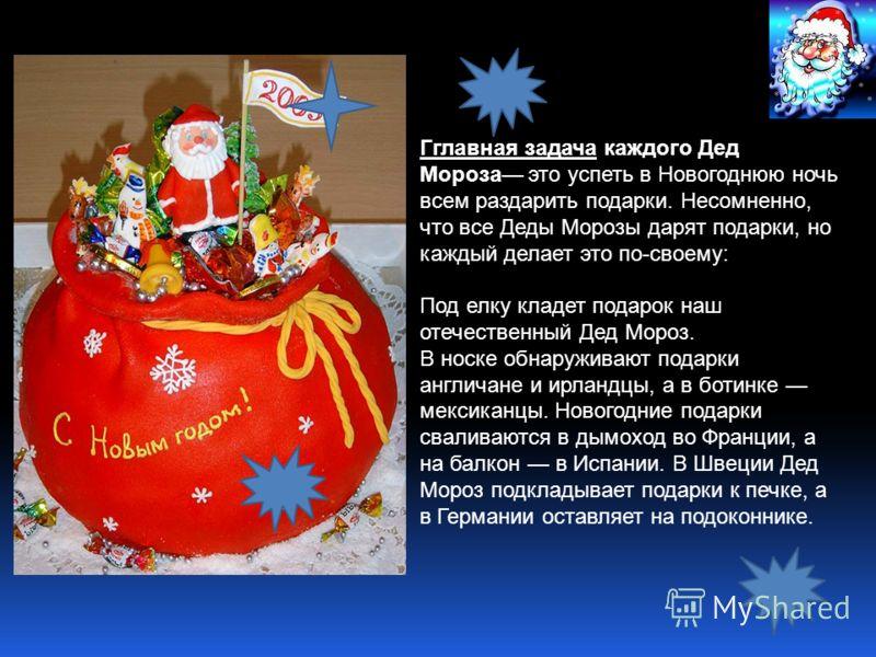 Гглавная задача каждого Дед Мороза это успеть в Новогоднюю ночь всем раздарить подарки. Несомненно, что все Деды Морозы дарят подарки, но каждый делает это по-своему: Под елку кладет подарок наш отечественный Дед Мороз. В носке обнаруживают подарки а