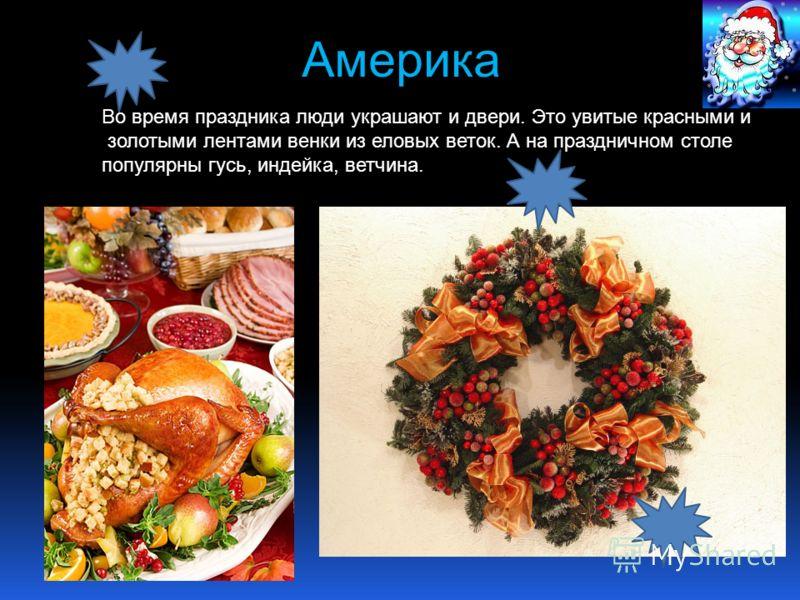 Америка Во время праздника люди украшают и двери. Это увитые красными и золотыми лентами венки из еловых веток. А на праздничном столе популярны гусь, индейка, ветчина.