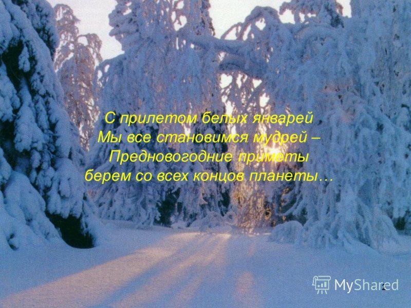 2 С прилетом белых январей Мы все становимся мудрей – Предновогодние приметы берем со всех концов планеты…