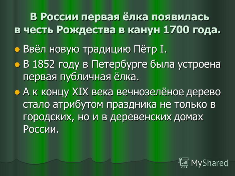 В России первая ёлка появилась в честь Рождества в канун 1700 года. В России первая ёлка появилась в честь Рождества в канун 1700 года. Ввёл новую традицию Пётр I. Ввёл новую традицию Пётр I. В 1852 году в Петербурге была устроена первая публичная ёл