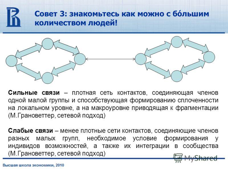 Совет 3: знакомьтесь как можно с бóльшим количеством людей! Сильные связи – плотная сеть контактов, соединяющая членов одной малой группы и способствующая формированию сплоченности на локальном уровне, а на макроуровне приводящая к фрагментации (М.Гр