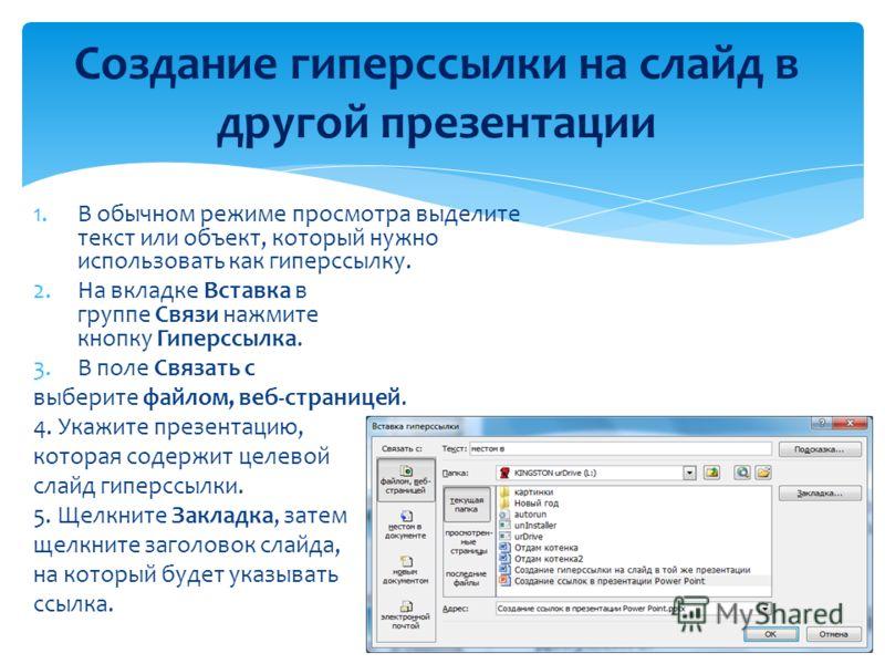 1.В обычном режиме просмотра выделите текст или объект, который нужно использовать как гиперссылку. 2.На вкладке Вставка в группе Связи нажмите кнопку Гиперссылка. 3.В поле Связать с выберите файлом, веб-страницей. 4. Укажите презентацию, которая сод