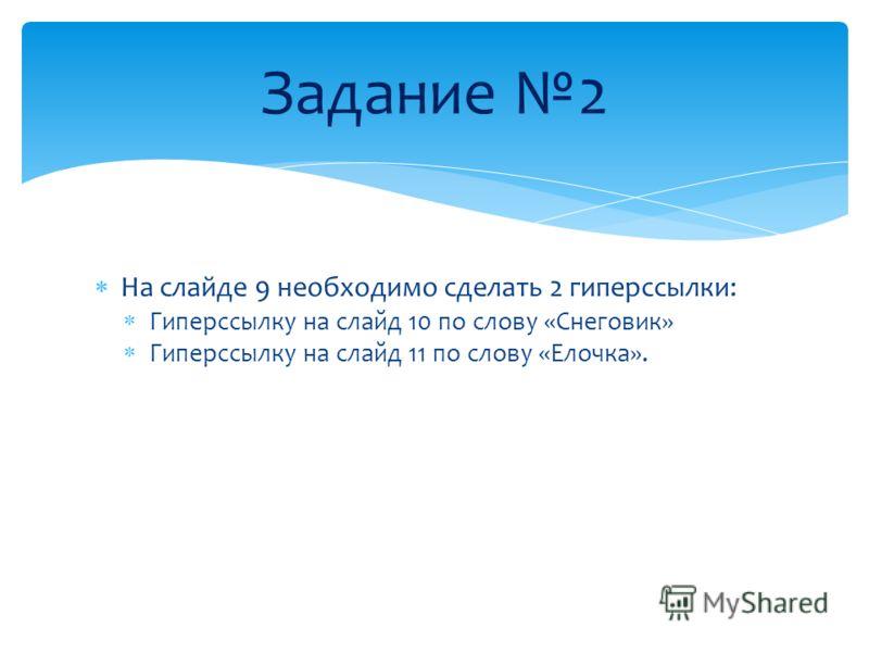 На слайде 9 необходимо сделать 2 гиперссылки: Гиперссылку на слайд 10 по слову «Снеговик» Гиперссылку на слайд 11 по слову «Елочка». Задание 2