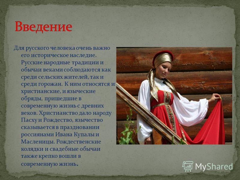 Для русского человека очень важно его историческое наследие. Русские народные традиции и обычаи веками соблюдаются как среди сельских жителей, так и среди горожан. К ним относятся и христианские, и языческие обряды, пришедшие в современную жизнь с др