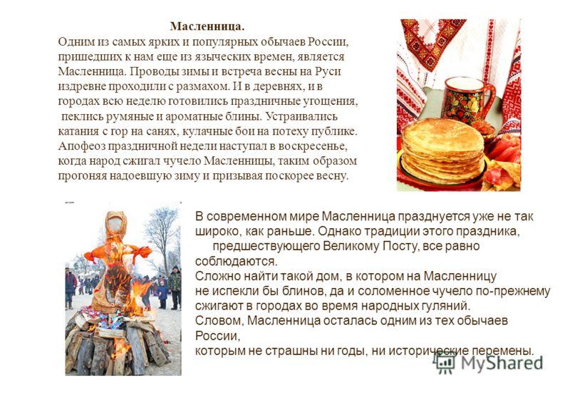 Масленница. Одним из самых ярких и популярных обычаев России, пришедших к нам еще из языческих времен, является Масленница. Проводы зимы и встреча весны на Руси издревне проходили с размахом. И в деревнях, и в городах всю неделю готовились праздничны