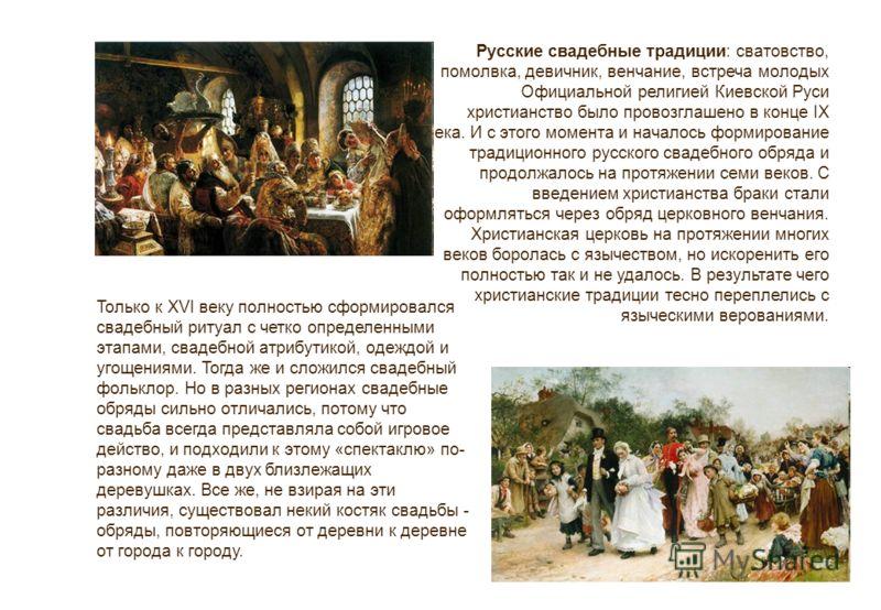 Русские свадебные традиции: сватовство, помолвка, девичник, венчание, встреча молодых Официальной религией Киевской Руси христианство было провозглашено в конце IX века. И с этого момента и началось формирование традиционного русского свадебного обря