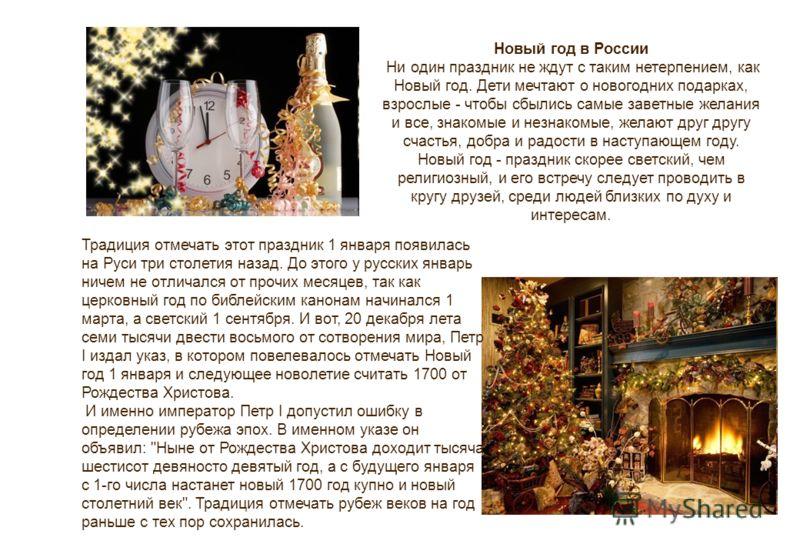 Новый год в России Ни один праздник не ждут с таким нетерпением, как Новый год. Дети мечтают о новогодних подарках, взрослые - чтобы сбылись самые заветные желания и все, знакомые и незнакомые, желают друг другу счастья, добра и радости в наступающем