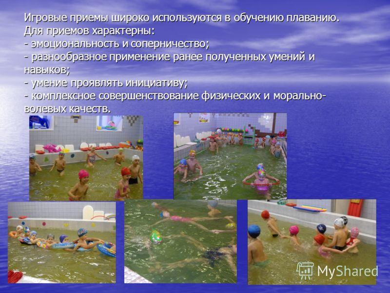 Игровые приемы широко используются в обучению плаванию. Для приемов характерны: - эмоциональность и соперничество; - разнообразное применение ранее полученных умений и навыков; - умение проявлять инициативу; - комплексное совершенствование физических