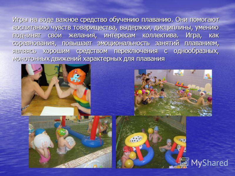 Игры на воде важное средство обучению плаванию. Они помогают воспитанию чувств товарищества, выдержки, дисциплины, умению подчинят свои желания, интересам коллектива. Игра, как соревнования, повышает эмоциональность занятий плаванием, являясь хорошим