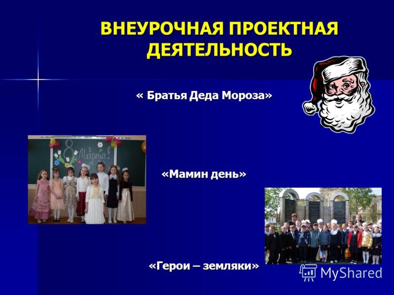 « Братья Деда Мороза» «Мамин день» «Герои – земляки» ВНЕУРОЧНАЯ ПРОЕКТНАЯ ДЕЯТЕЛЬНОСТЬ