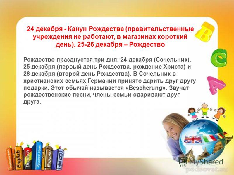 24 декабря - Канун Рождества (правительственные учреждения не работают, в магазинах короткий день). 25-26 декабря – Рождество Рождество празднуется три дня: 24 декабря (Сочельник), 25 декабря (первый день Рождества, рождение Христа) и 26 декабря (вто