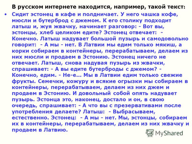 В русском интернете находится, например, такой текст : Сидит эстонец в кафе и полдничает. У него чашка кофе, мюсли и бутерброд с джемом. К его столику подходит латыш и, жуя жвачку, начинает разговор: - Вот вы, эстонцы, хлеб целиком едите? Эстонец отв