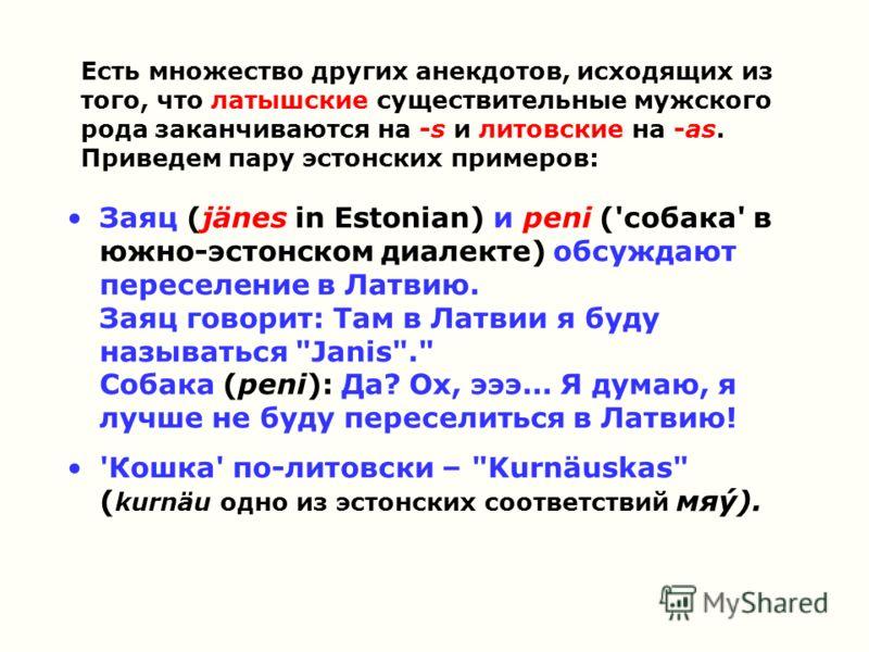 Есть множество других анекдотов, исходящих из того, что латышские существительные мужского рода заканчиваются на -s и литовские на -as. Приведем пару эстонских примеров: Заяц (jänes in Estonian) и peni ('собака' в южно-эстонском диалекте) обсуждают п