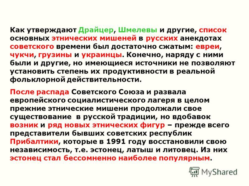 Как утверждают Драйцер, Шмелевы и другие, список основных этнических мишеней в русских анекдотах советского времени был достаточно сжатым: евреи, чукчи, грузины и украинцы. Конечно, наряду с ними были и другие, но имеющиеся источники не позволяют уст