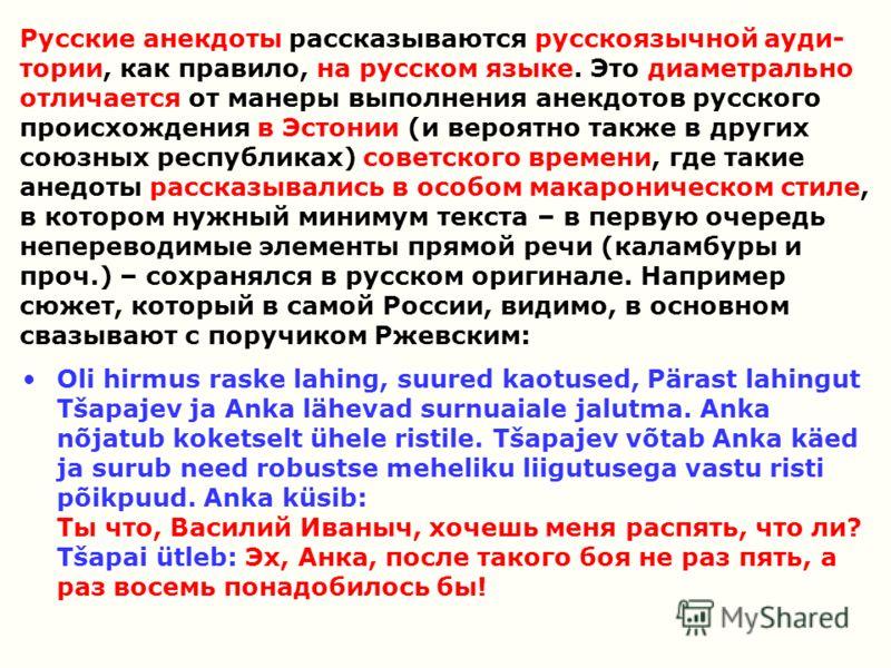 Русские анекдоты рассказываются русскоязычной ауди- тории, как правило, на русском языке. Это диаметрально отличается от манеры выполнения анекдотов русского происхождения в Эстонии (и вероятно также в других союзных республиках) советского времени,
