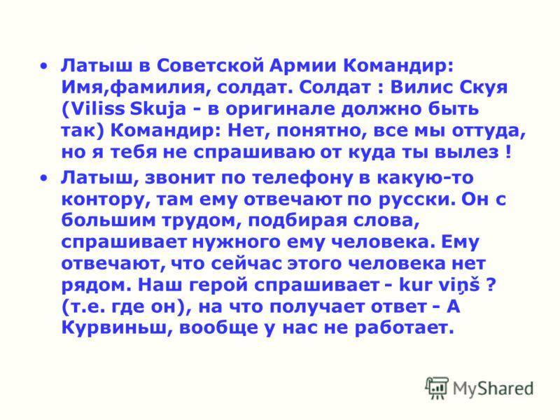 Латыш в Советской Армии Командир: Имя,фамилия, солдат. Солдат : Вилис Скуя (Viliss Skuja - в оригинале должно быть так) Командир: Нет, понятно, все мы оттуда, но я тебя не спрашиваю от куда ты вылез ! Латыш, звонит по телефону в какую-то контору, там