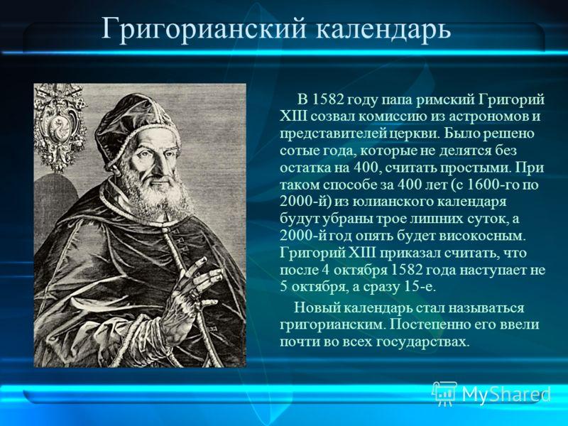 Григорианский календарь В 1582 году папа римский Григорий ХІІІ созвал комиссию из астрономов и представителей церкви. Было решено сотые года, которые не делятся без остатка на 400, считать простыми. При таком способе за 400 лет (с 1600-го по 2000-й)