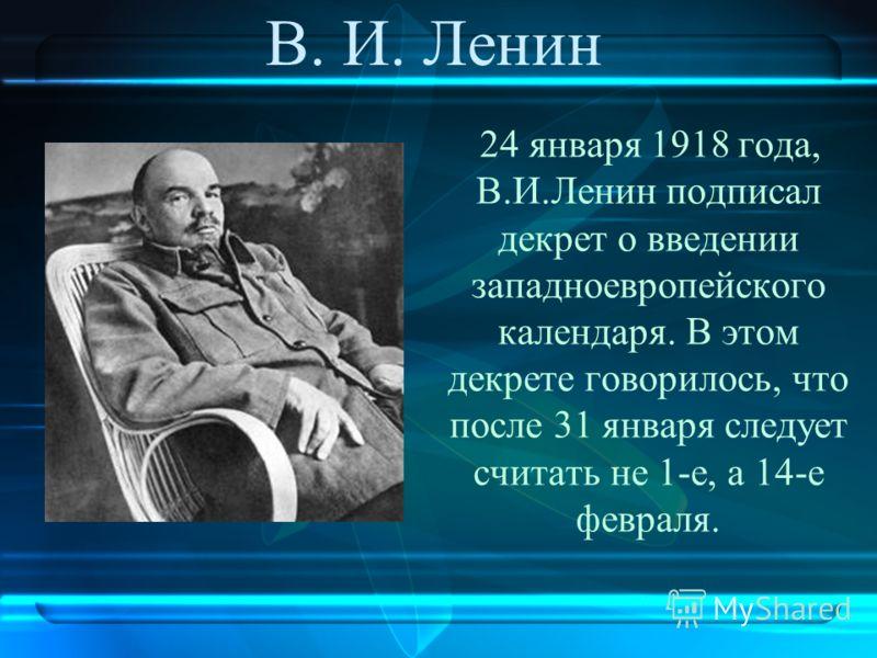В. И. Ленин 24 января 1918 года, В.И.Ленин подписал декрет о введении западноевропейского календаря. В этом декрете говорилось, что после 31 января следует считать не 1-е, а 14-е февраля.