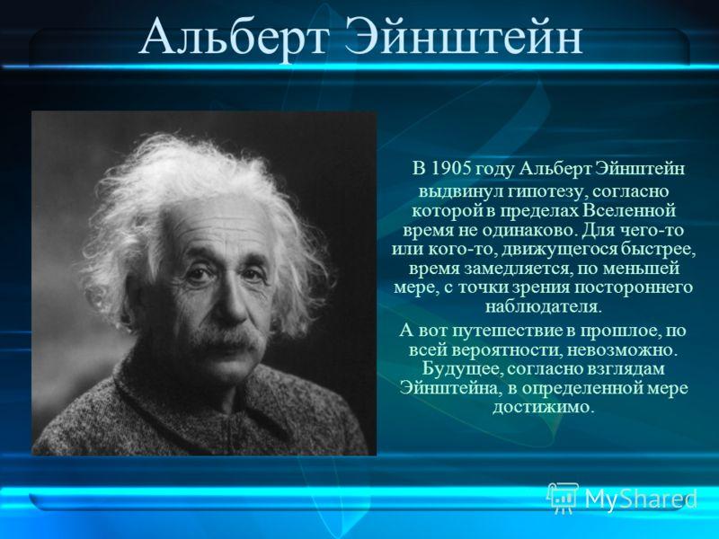 Альберт Эйнштейн В 1905 году Альберт Эйнштейн выдвинул гипотезу, согласно которой в пределах Вселенной время не одинаково. Для чего-то или кого-то, движущегося быстрее, время замедляется, по меньшей мере, с точки зрения постороннего наблюдателя. А во