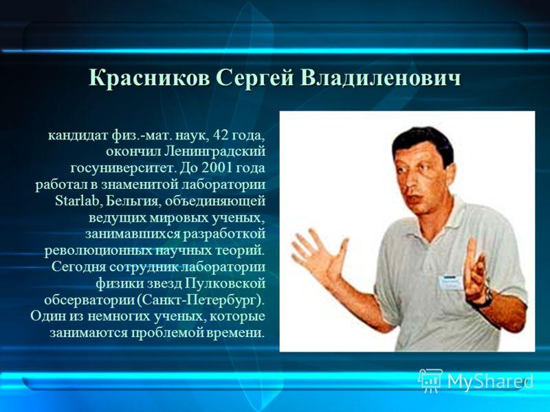 к андидат физ.-мат. наук, 42 года, окончил Ленинградский госуниверситет. До 2001 года работал в знаменитой лаборатории Starlab, Бельгия, объединяющей ведущих мировых ученых, занимавшихся разработкой революционных научных теорий. Сегодня сотрудник лаб