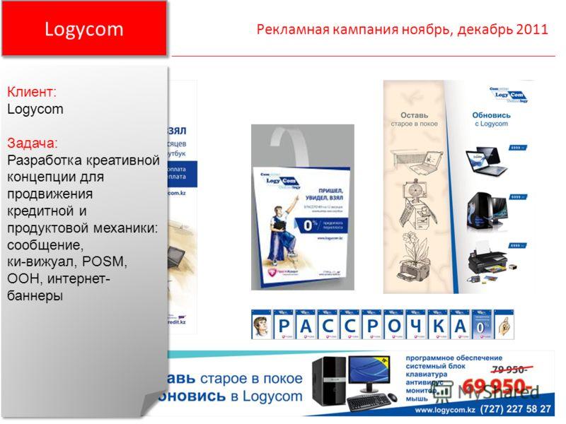 Logycom Рекламная кампания ноябрь, декабрь 2011 Клиент: Logycom Задача: Разработка креативной концепции для продвижения кредитной и продуктовой механики: сообщение, ки-вижуал, POSM, OOH, интернет- баннеры Клиент: Logycom Задача: Разработка креативной