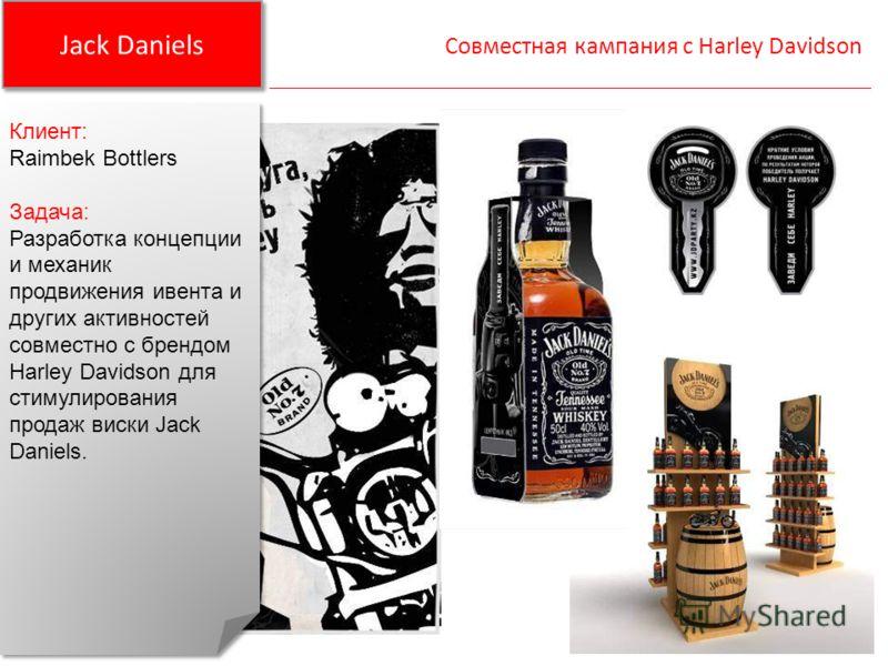 Jack Daniels Совместная кампания с Harley Davidson Клиент: Raimbek Bottlers Задача: Разработка концепции и механик продвижения ивента и других активностей совместно с брендом Harley Davidson для стимулирования продаж виски Jack Daniels. Клиент: Raimb