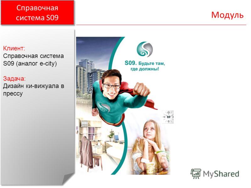 Справочная система S09 Модуль Клиент: Справочная система S09 (аналог e-city) Задача: Дизайн ки-вижуала в прессу Клиент: Справочная система S09 (аналог e-city) Задача: Дизайн ки-вижуала в прессу