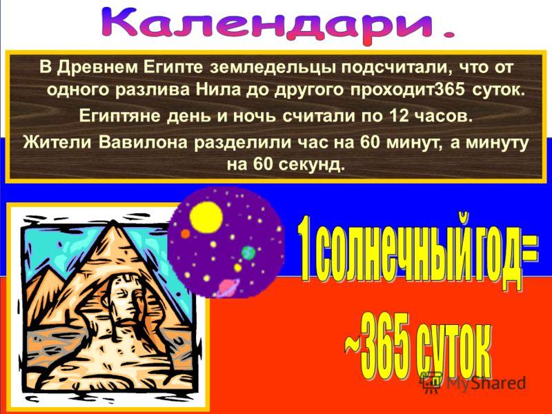 В Древнем Египте земледельцы подсчитали, что от одного разлива Нила до другого проходит365 суток. Египтяне день и ночь считали по 12 часов. Жители Вавилона разделили час на 60 минут, а минуту на 60 секунд.