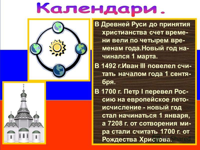 В Древней Руси до принятия христианства счет време- ни вели по четырем вре- менам года.Новый год на- чинался 1 марта. В 1492 г.Иван III повелел счи- тать началом года 1 сентя- бря. В 1700 г. Петр I перевел Рос- сию на европейское лето- исчисление - н