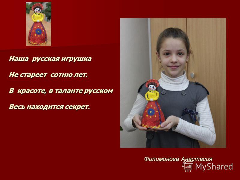 Филимонова Анастасия Наша русская игрушка Не стареет сотню лет. В красоте, в таланте русском Весь находится секрет.