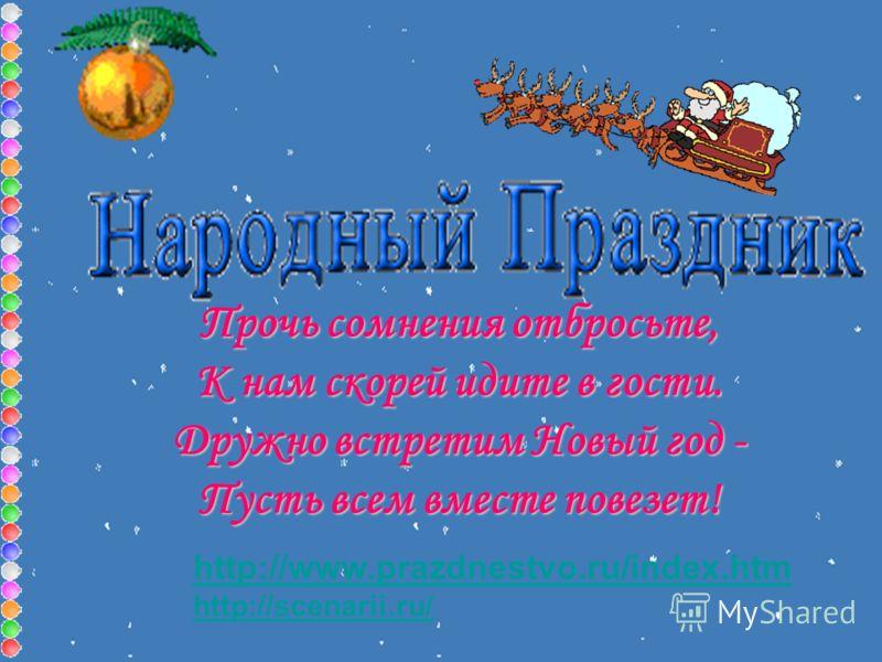 http://www.prazdnestvo.ru/index.htm http://scenarii.ru/ Прочь сомнения отбросьте, К нам скорей идите в гости. Дружно встретим Новый год - Пусть всем вместе повезет!