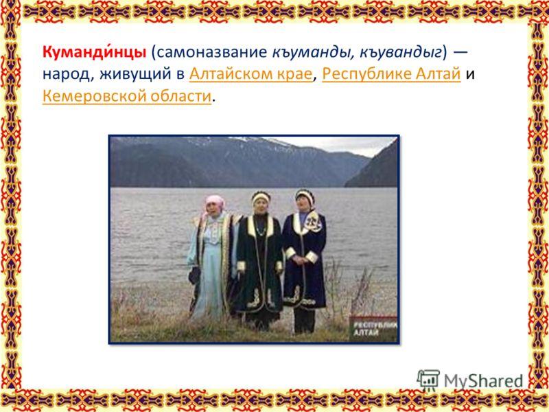 Куманди́нцы (самоназвание къуманды, къувандыг) народ, живущий в Алтайском крае, Республике Алтай и Кемеровской области.Алтайском краеРеспублике Алтай Кемеровской области