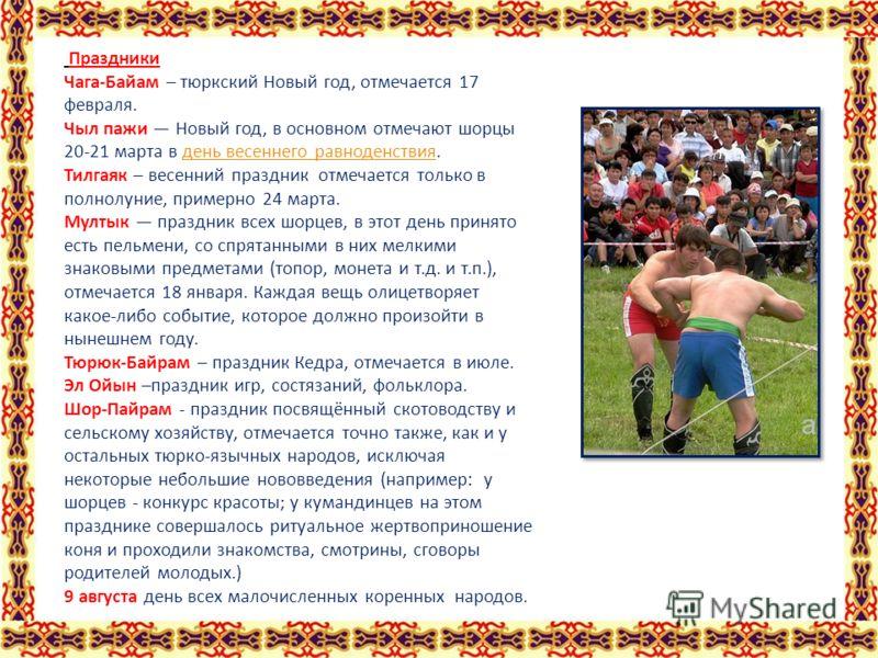 Праздники Чага-Байам – тюркский Новый год, отмечается 17 февраля. Чыл пажи Новый год, в основном отмечают шорцы 20-21 марта в день весеннего равноденствия.день весеннего равноденствия Тилгаяк – весенний праздник отмечается только в полнолуние, пример