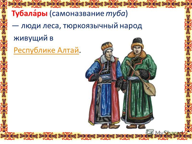 Тубала́ры (самоназвание туба) люди леса, тюркоязычный народ живущий в Республике Алтай.Республике Алтай