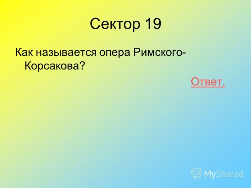 Как называется опера Римского- Корсакова? Ответ. Сектор 19