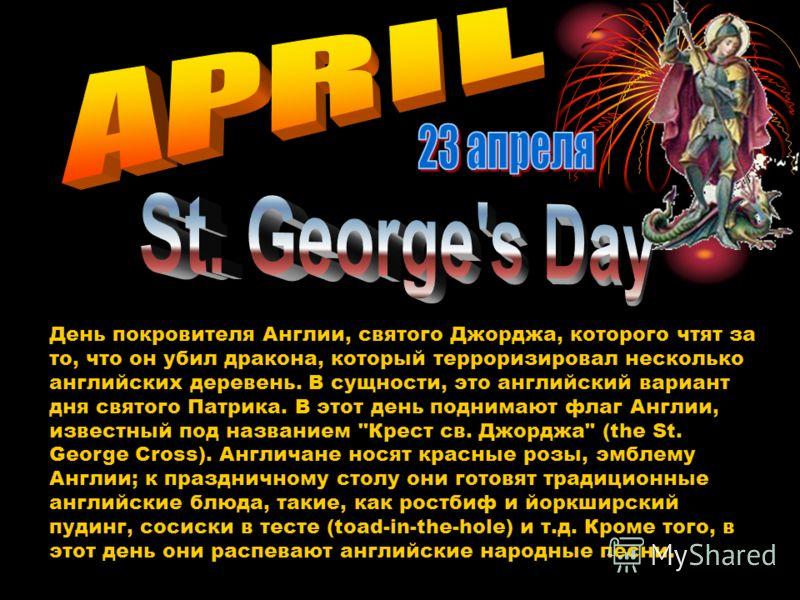 День покровителя Англии, святого Джорджа, которого чтят за то, что он убил дракона, который терроризировал несколько английских деревень. В сущности, это английский вариант дня святого Патрика. В этот день поднимают флаг Англии, известный под названи