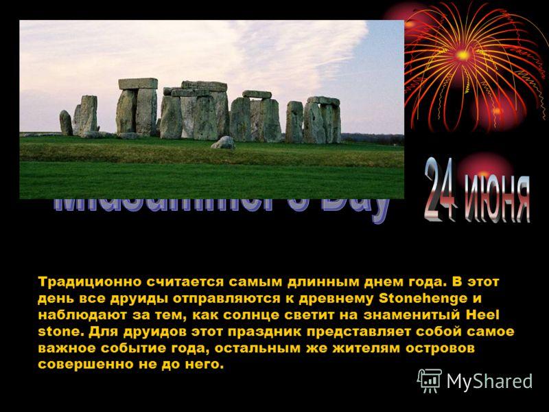 Традиционно считается самым длинным днем года. В этот день все друиды отправляются к древнему Stonehenge и наблюдают за тем, как солнце светит на знаменитый Heel stone. Для друидов этот праздник представляет собой самое важное событие года, остальным