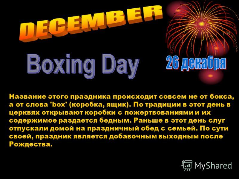 Название этого праздника происходит совсем не от бокса, а от слова 'box' (коробка, ящик). По традиции в этот день в церквях открывают коробки с пожертвованиями и их содержимое раздается бедным. Раньше в этот день слуг отпускали домой на праздничный о