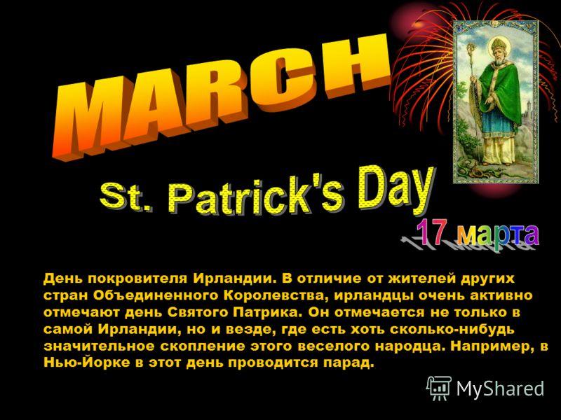 День покровителя Ирландии. В отличие от жителей других стран Объединенного Королевства, ирландцы очень активно отмечают день Святого Патрика. Он отмечается не только в самой Ирландии, но и везде, где есть хоть сколько-нибудь значительное скопление эт